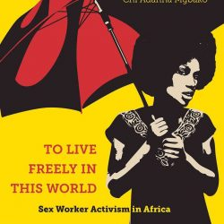 To Live Freely in This World Sex Worker Activism in Africa